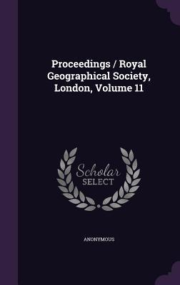 Proceedings / Royal Geographical Society, London, Volume 11  by  Anonymous