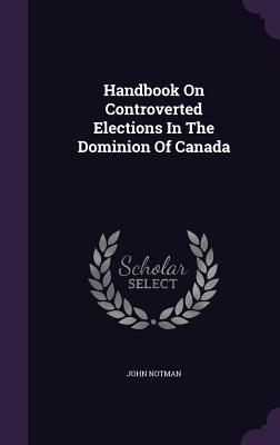 Handbook on Controverted Elections in the Dominion of Canada John Notman