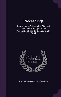 Proceedings: Containing, in a Somewhat Abridged Form, the Workings of the Association Since Its Organization in 1884  by  Guernsey Breeders Association