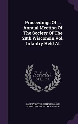 Proceedings of ... Annual Meeting of the Society of the 28th Wisconsin Vol. Infantry Held at Society of the 28th Wisconsin Volunteer