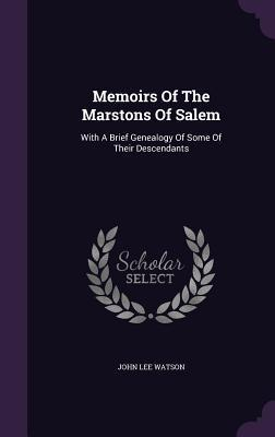 Memoirs of the Marstons of Salem: With a Brief Genealogy of Some of Their Descendants  by  John Lee Watson