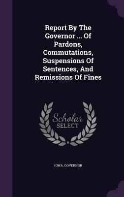 Report  by  the Governor ... of Pardons, Commutations, Suspensions of Sentences, and Remissions of Fines by Iowa Governor