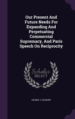 Our Present and Future Needs for Expanding and Perpetuating Commercial Supremacy, and Paris Speech on Reciprocity George J Seabury