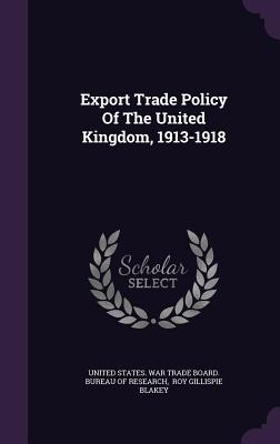 Export Trade Policy of the United Kingdom, 1913-1918  by  United States War Trade Board Bureau O