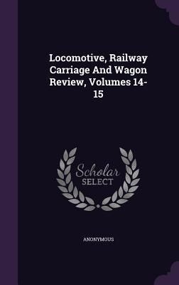 Locomotive, Railway Carriage and Wagon Review, Volumes 14-15  by  Anonymous