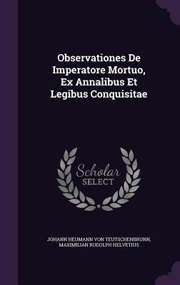 Observationes de Imperatore Mortuo, Ex Annalibus Et Legibus Conquisitae Johann Heumann Von Teutschenbrunn