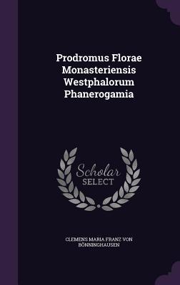 Prodromus Florae Monasteriensis Westphalorum Phanerogamia  by  Clemens Maria Franz Von Bonninghausen