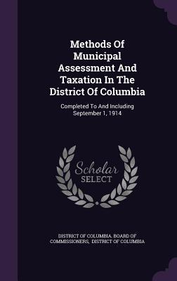 Methods of Municipal Assessment and Taxation in the District of Columbia: Completed to and Including September 1, 1914  by  District of Columbia Board of Commissio