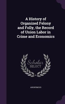 A History of Organized Felony and Folly, the Record of Union Labor in Crime and Economics  by  Anonymous