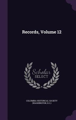 Records, Volume 12 Columbia Historical Society (Washington