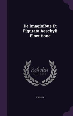 de Imaginibus Et Figurata Aeschyli Elocutione Schulze