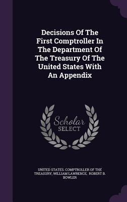 Decisions of the First Comptroller in the Department of the Treasury of the United States with an Appendix  by  William Lawrence