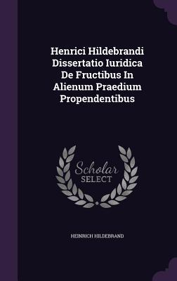 Henrici Hildebrandi Dissertatio Iuridica de Fructibus in Alienum Praedium Propendentibus  by  Heinrich Hildebrand
