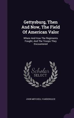 Gettysburg, Then and Now, the Field of American Valor: Where and How the Regiments Fought, and the Troops They Encountered  by  John Mitchell Vanderslice