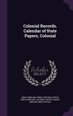 Colonial Records. Calendar of State Papers, Colonial  by  Great Britain Public Record Office