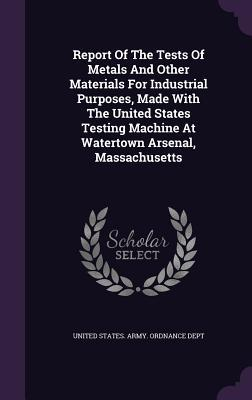 Report of the Tests of Metals and Other Materials for Industrial Purposes, Made with the United States Testing Machine at Watertown Arsenal, Massachusetts United States Army Ordnance Dept