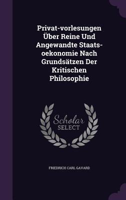 Privat-Vorlesungen Uber Reine Und Angewandte Staats-Oekonomie Nach Grundsatzen Der Kritischen Philosophie Friedrich Carl Gavard