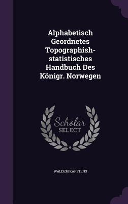 Alphabetisch Geordnetes Topographish-Statistisches Handbuch Des Konigr. Norwegen  by  Waldem Karstens