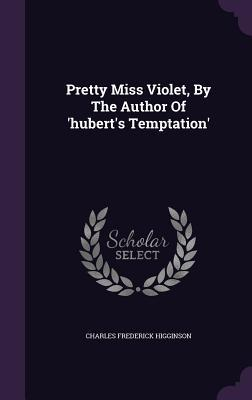Pretty Miss Violet, the Author of Huberts Temptation by Charles Frederick Higginson