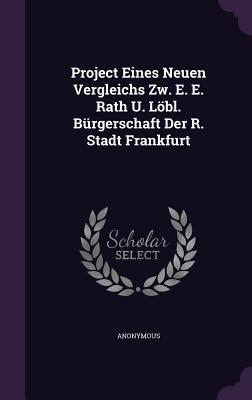Project Eines Neuen Vergleichs Zw. E. E. Rath U. Lobl. Burgerschaft Der R. Stadt Frankfurt  by  Anonymous