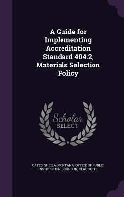 A Guide for Implementing Accreditation Standard 404.2, Materials Selection Policy  by  Sheila Cates