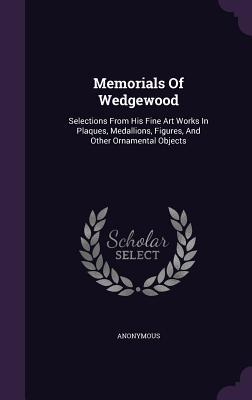 Memorials of Wedgewood: Selections from His Fine Art Works in Plaques, Medallions, Figures, and Other Ornamental Objects Anonymous