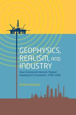 Geophysics, Realism, and Industry: How Commercial Interests Shaped Geophysical Conceptions, 1900-1960  by  Aitor Anduaga