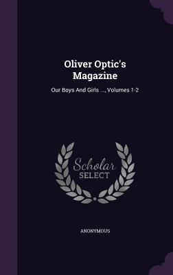 Oliver Optics Magazine: Our Boys and Girls ..., Volumes 1-2 Anonymous