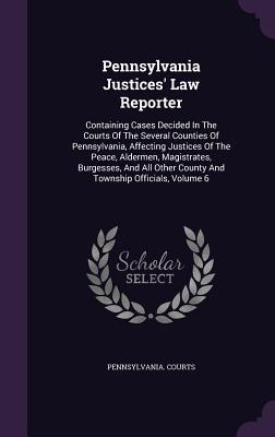 Pennsylvania Justices Law Reporter: Containing Cases Decided in the Courts of the Several Counties of Pennsylvania, Affecting Justices of the Peace, Aldermen, Magistrates, Burgesses, and All Other County and Township Officials, Volume 6 Pennsylvania Courts