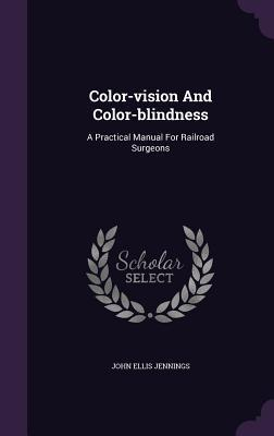 Color-Vision and Color-Blindness: A Practical Manual for Railroad Surgeons  by  John Ellis Jennings
