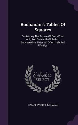 Buchanans Tables of Squares: Containing the Square of Every Foot, Inch, and Sixteenth of an Inch Between One Sixteenth of an Inch and Fifty Feet Edward Everett Buchanan