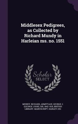 Middlesex Pedigrees, as Collected  by  Richard Mundy in Harleian Ms. No. 1551 by Richard Mundy