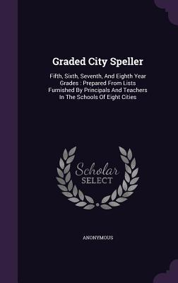 Graded City Speller: Fifth, Sixth, Seventh, and Eighth Year Grades: Prepared from Lists Furnished Principals and Teachers in the Schools of Eight Cities by Anonymous