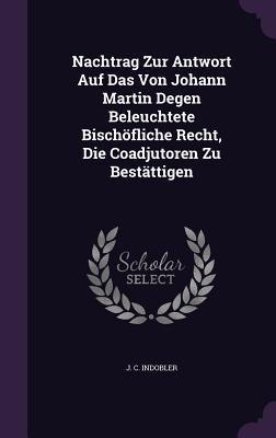Nachtrag Zur Antwort Auf Das Von Johann Martin Degen Beleuchtete Bischofliche Recht, Die Coadjutoren Zu Bestattigen J C Indobler