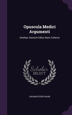 Opuscula Medici Argumenti: Antehac Seorsim Edita, Nunc Collecta  by  Johann Peter Frank