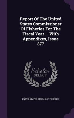 Report of the United States Commissioner of Fisheries for the Fiscal Year ... with Appendixes, Issue 877 United States Bureau of Fisheries
