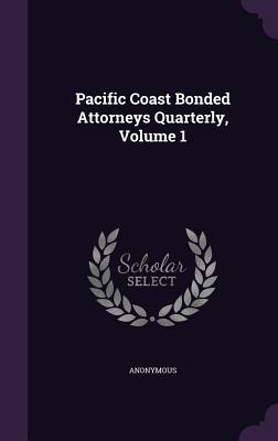 Pacific Coast Bonded Attorneys Quarterly, Volume 1  by  Anonymous