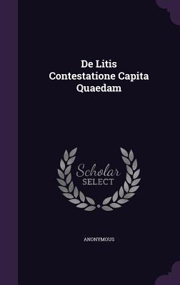 de Litis Contestatione Capita Quaedam  by  Anonymous