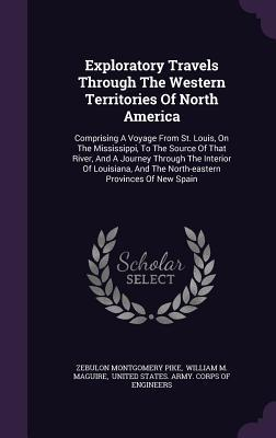 Exploratory Travels Through the Western Territories of North America: Comprising a Voyage from St. Louis, on the Mississippi, to the Source of That River, and a Journey Through the Interior of Louisiana, and the North-Eastern Provinces of New Spain Zebulon Montgomery Pike