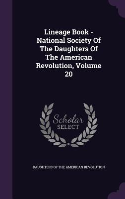 Lineage Book - National Society of the Daughters of the American Revolution, Volume 20 National Society of the Daughters of the American Revolution