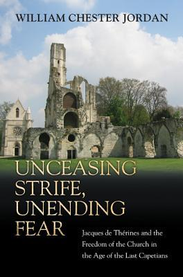 Unceasing Strife, Unending Fear: Jacques de Therines and the Freedom of the Church in the Age of the Last Capetians William Chester Jordan