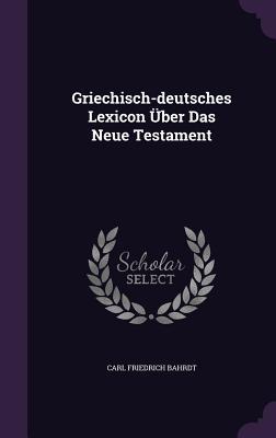 Griechisch-Deutsches Lexicon Uber Das Neue Testament  by  Carl Friedrich Bahrdt