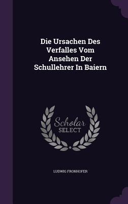 Die Ursachen Des Verfalles Vom Ansehen Der Schullehrer in Baiern Ludwig Fronhofer