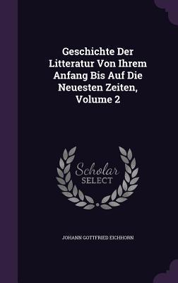 Geschichte Der Litteratur Von Ihrem Anfang Bis Auf Die Neuesten Zeiten, Volume 2 Johann Gottfried Eichhorn