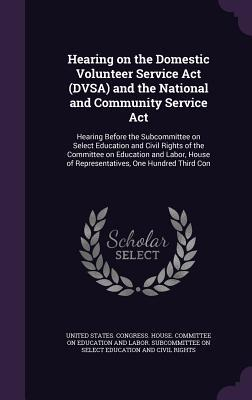 Hearing on the Domestic Volunteer Service ACT (Dvsa) and the National and Community Service ACT: Hearing Before the Subcommittee on Select Education and Civil Rights of the Committee on Education and Labor, House of Representatives, One Hundred Third Con United States Congress House Committe