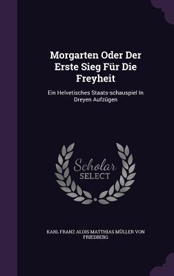 Morgarten Oder Der Erste Sieg Fur Die Freyheit: Ein Helvetisches Staats-Schauspiel in Dreyen Aufzugen  by  Karl Franz Alois Matthias Muller Von Fr