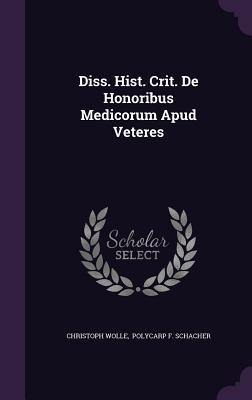 Diss. Hist. Crit. de Honoribus Medicorum Apud Veteres  by  Christoph Wolle