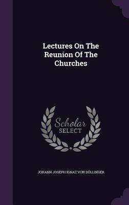 Lectures on the Reunion of the Churches Johann Joseph Ignaz Von Dollinger