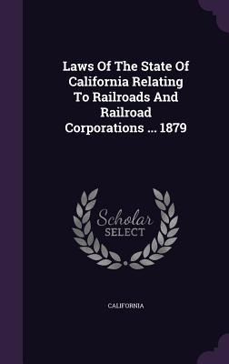 Laws of the State of California Relating to Railroads and Railroad Corporations ... 1879  by  California