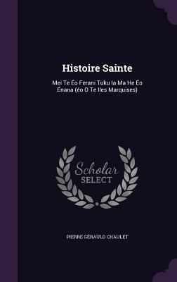 Histoire Sainte: Mei Te EO Ferani Tuku Ia Ma He EO Enana  by  Pierre Gerauld Chaulet